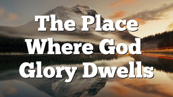 The Place Where God's Glory Dwells