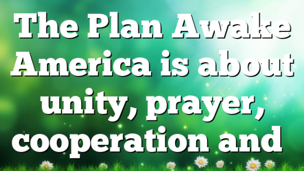 The Plan Awake America is about unity, prayer, cooperation and…