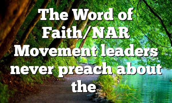 The Word of Faith/NAR Movement leaders never preach about the…