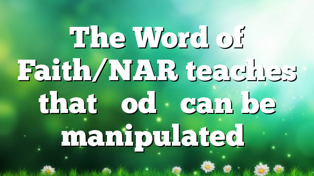 """The Word of Faith/NAR teaches that """"God"""" can be manipulated…"""