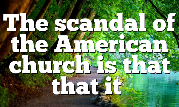 The scandal of the American church is that that it…