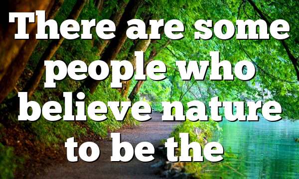 There are some people who believe nature to be the…