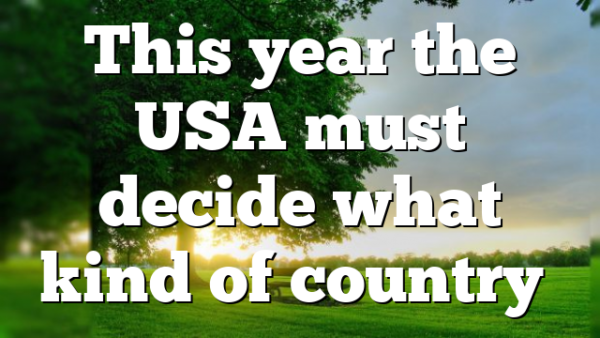 This year the USA must decide what kind of country…