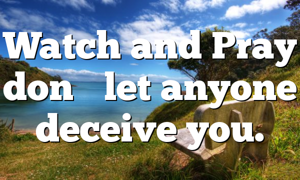 Watch and Pray don't let anyone deceive you.