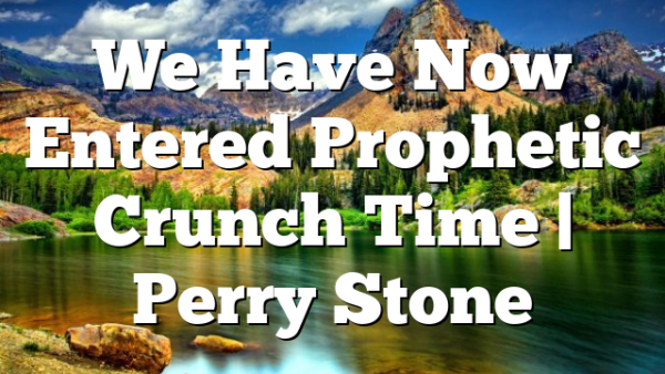 We Have Now Entered Prophetic Crunch Time   Perry Stone