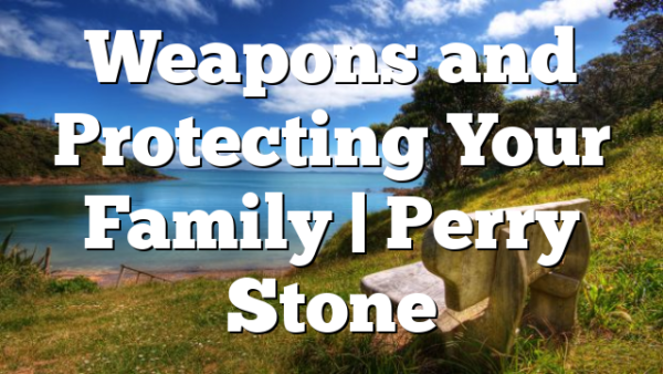 Weapons and Protecting Your Family | Perry Stone