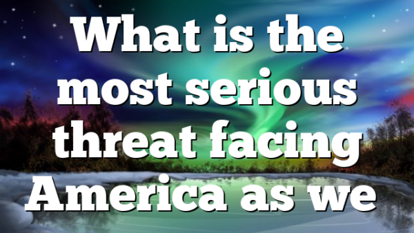 What is the most serious threat facing America as we…