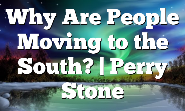 Why Are People Moving to the South?   Perry Stone