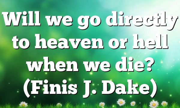 Will we go directly to heaven or hell when we die? (Finis J. Dake)