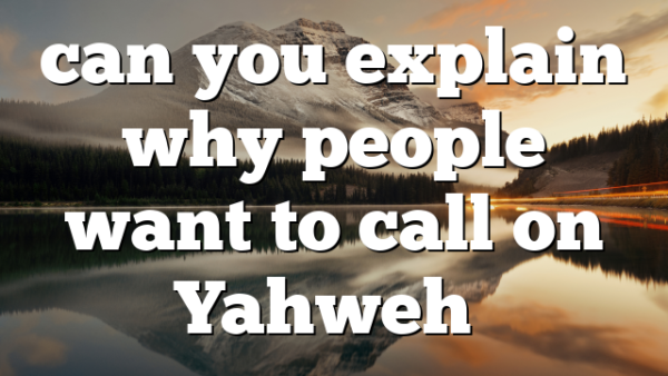 can you explain why people want to call on Yahweh…