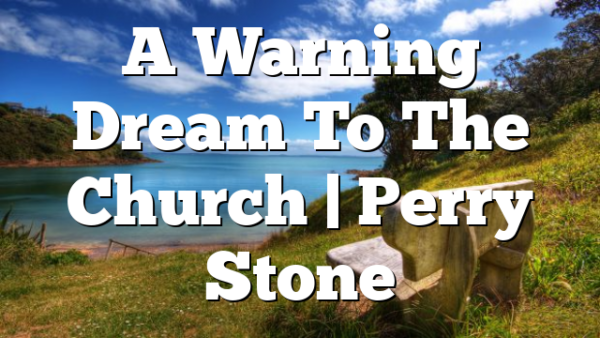 A Warning Dream To The Church | Perry Stone