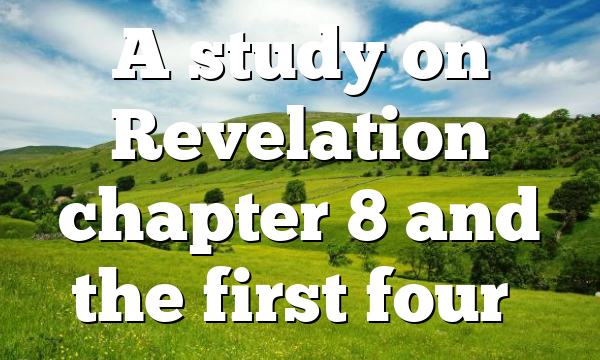 A study on Revelation chapter 8 and the first four…