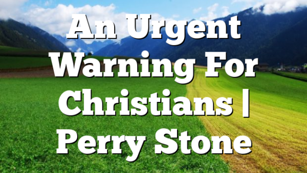 An Urgent Warning For Christians | Perry Stone