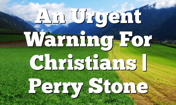 An Urgent Warning For Christians   Perry Stone