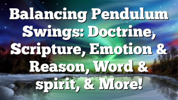 Balancing Pendulum Swings: Doctrine, Scripture, Emotion & Reason, Word & spirit, & More!