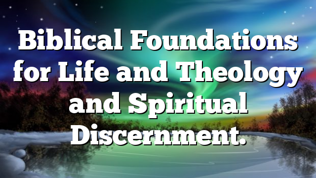 Biblical Foundations for Life and Theology and Spiritual Discernment.