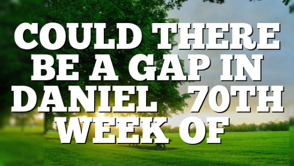 COULD THERE BE A GAP IN DANIEL'S 70TH WEEK OF…