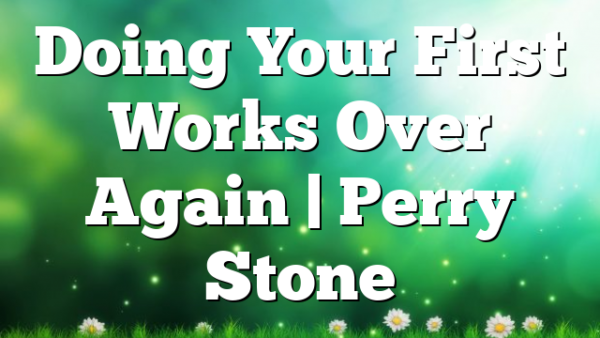 Doing Your First Works Over Again   Perry Stone