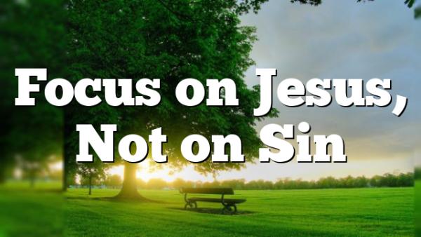 Focus on Jesus, Not on Sin