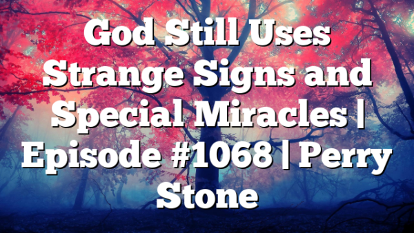 God Still Uses Strange Signs and Special Miracles | Episode #1068 | Perry Stone