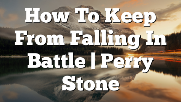 How To Keep From Falling In Battle | Perry Stone