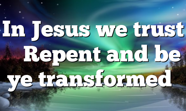 In Jesus we trust – Repent and be ye transformed…