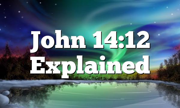 John 14:12 Explained