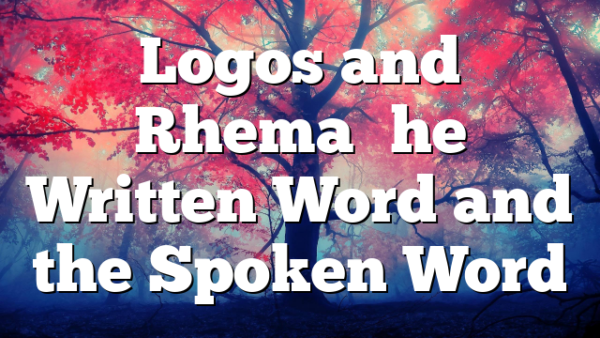 Logos and Rhema–the Written Word and the Spoken Word