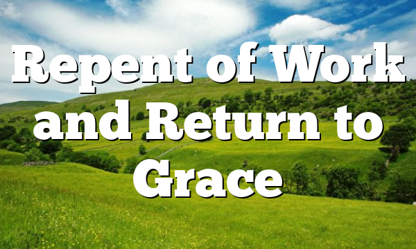 Repent of Work and Return to Grace