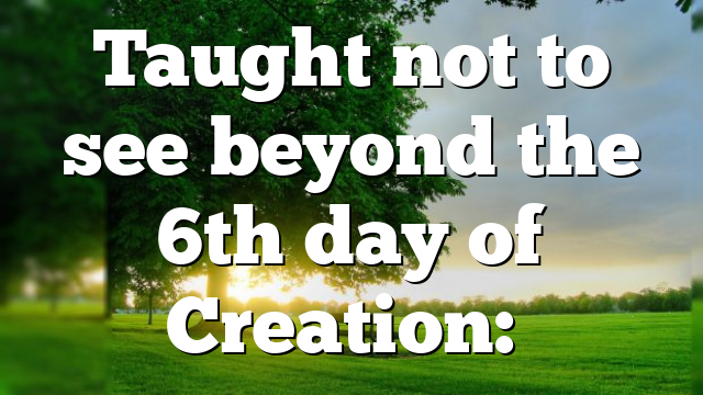 Taught not to see beyond the 6th day of Creation:…