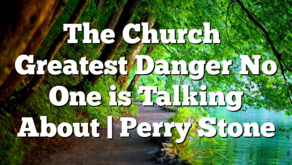 The Church's Greatest Danger No One is Talking About | Perry Stone