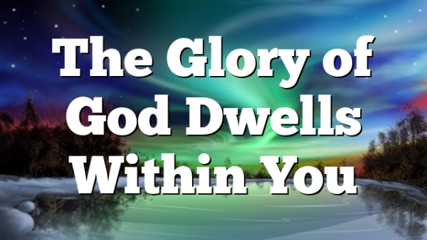 The Glory of God Dwells Within You