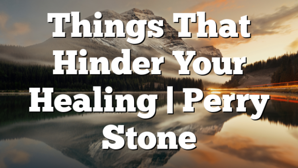 Things That Hinder Your Healing   Perry Stone