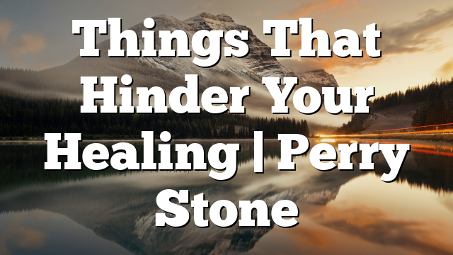 Things That Hinder Your Healing | Perry Stone