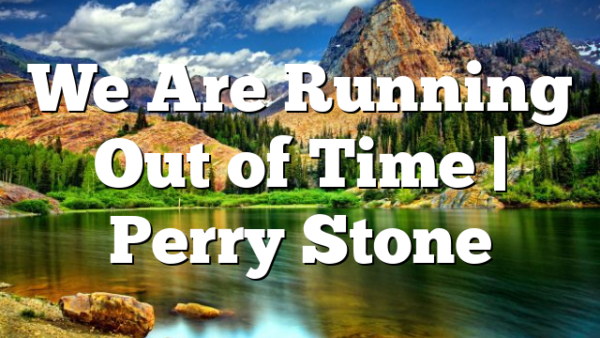 We Are Running Out of Time | Perry Stone