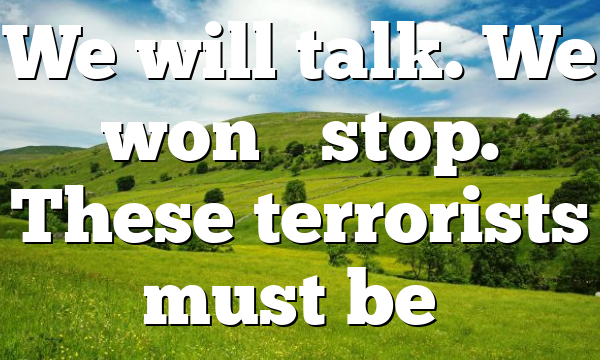 We will talk. We won't stop. These terrorists must be…