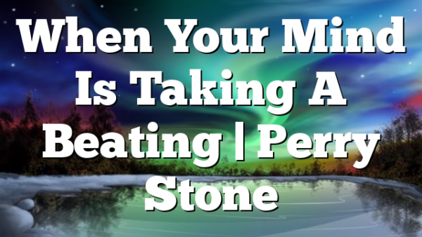 When Your Mind Is Taking A Beating | Perry Stone
