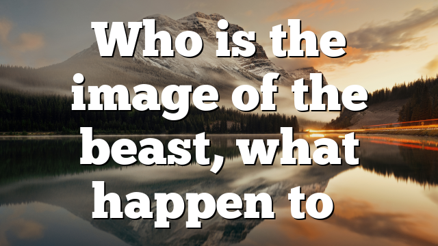 Who is the image of the beast, what happen to…