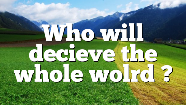 Who will decieve the whole wolrd ?