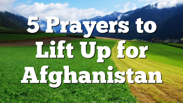 5 Prayers to Lift Up for Afghanistan