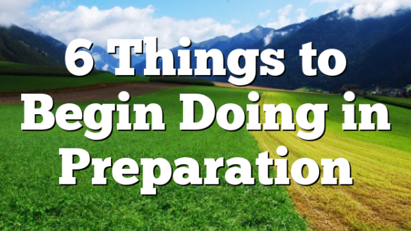 6 Things to Begin Doing in Preparation
