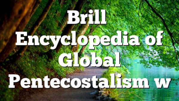 Brill's Encyclopedia of Global Pentecostalism w