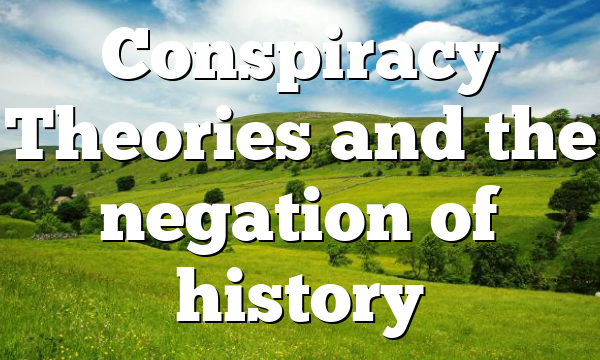 Conspiracy Theories and the negation of history