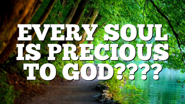 EVERY SOUL IS PRECIOUS TO GOD????