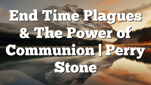 End Time Plagues & The Power of Communion | Perry Stone