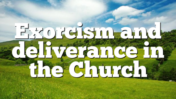 Exorcism and deliverance in the Church