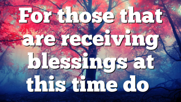 For those that are receiving blessings at this time do…