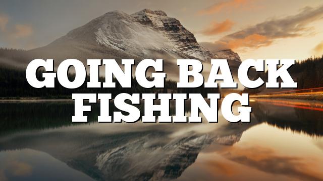 GOING BACK FISHING