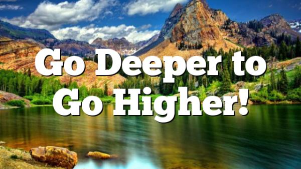 Go Deeper to Go Higher!