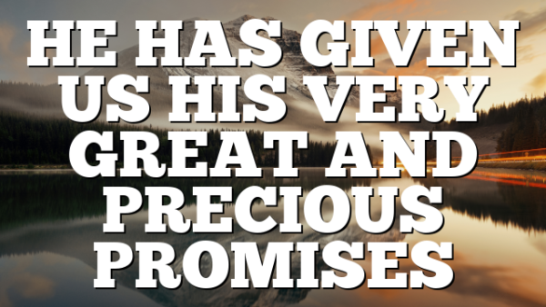 HE HAS GIVEN US HIS VERY GREAT AND PRECIOUS PROMISES